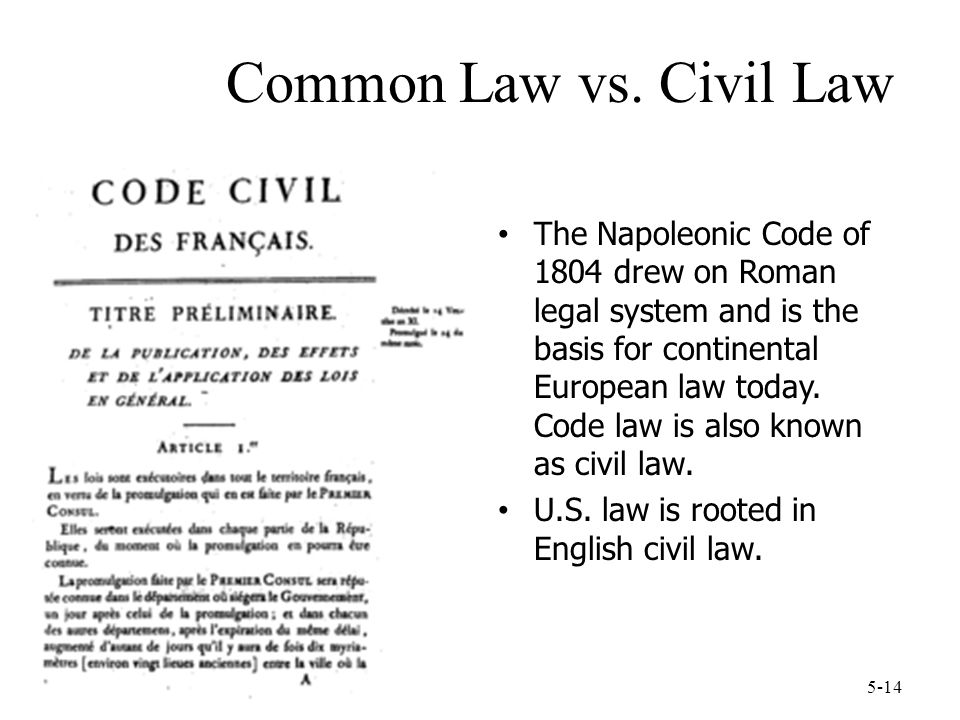 5-14 Common Law vs. Civil Law The Napoleonic Code of 1804 drew on Roman legal system and is the basis for continental European law today. Code law is