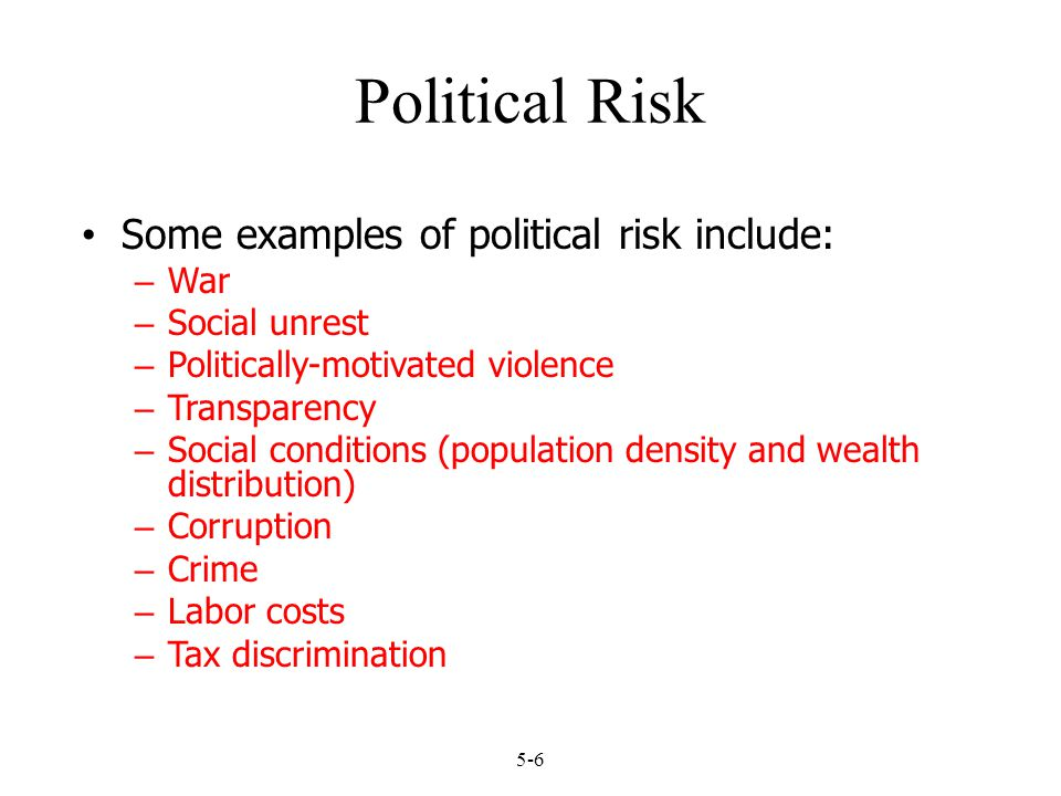 5-6 Political Risk Some examples of political risk include: – War – Social unrest – Politically-motivated violence – Transparency – Social conditions