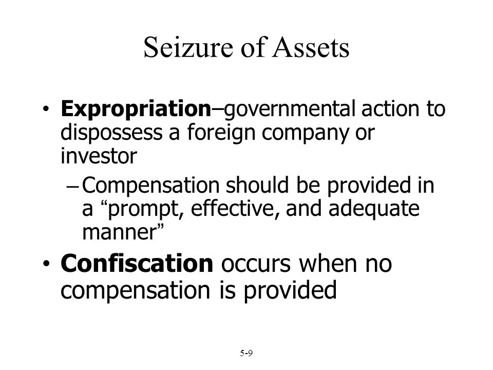 "5-9 Seizure of Assets Expropriation–governmental action to dispossess a foreign company or investor – Compensation should be provided in a ""prompt, ef"