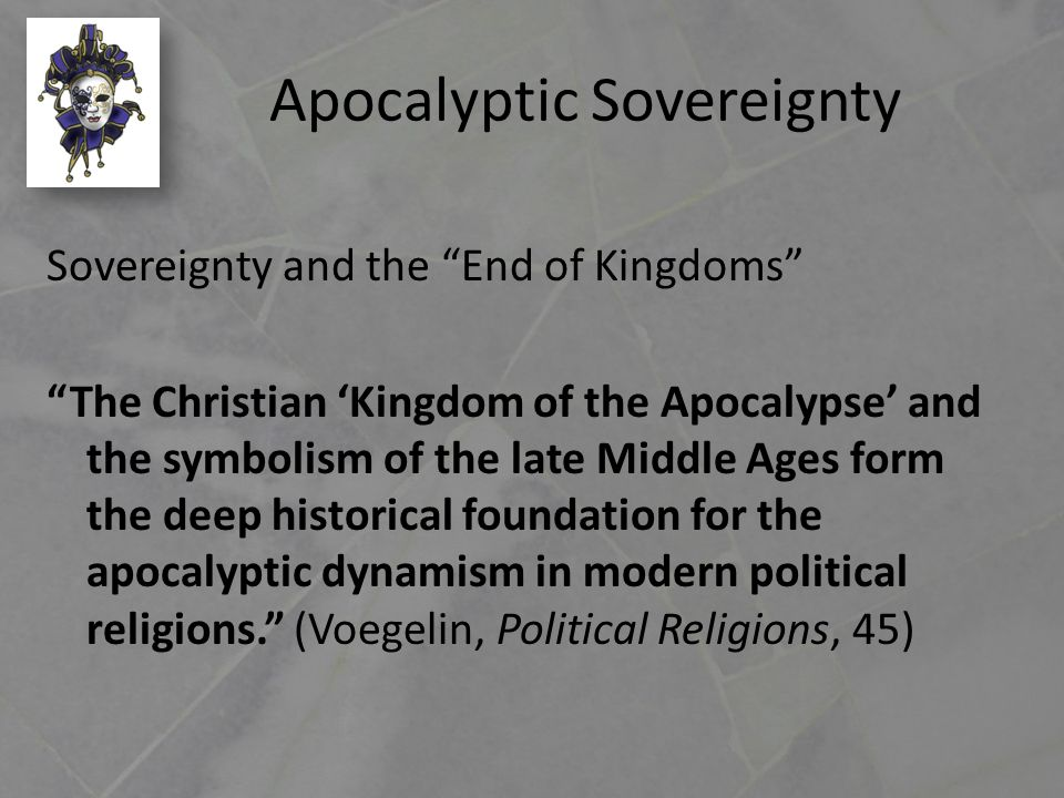 Apocalyptic Sovereignty Sovereignty and the End of Kingdoms The Christian 'Kingdom of the Apocalypse' and the symbolism of the late Middle Ages form the deep historical foundation for the apocalyptic dynamism in modern political religions. (Voegelin, Political Religions, 45)