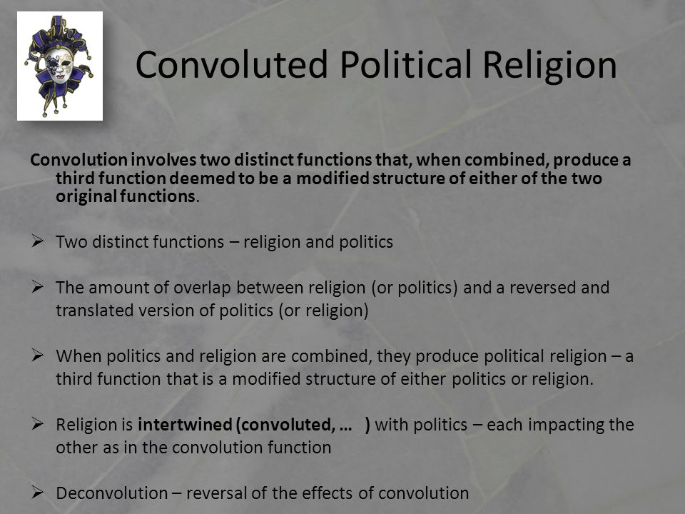 Convoluted Political Religion Convolution involves two distinct functions that, when combined, produce a third function deemed to be a modified structure of either of the two original functions.