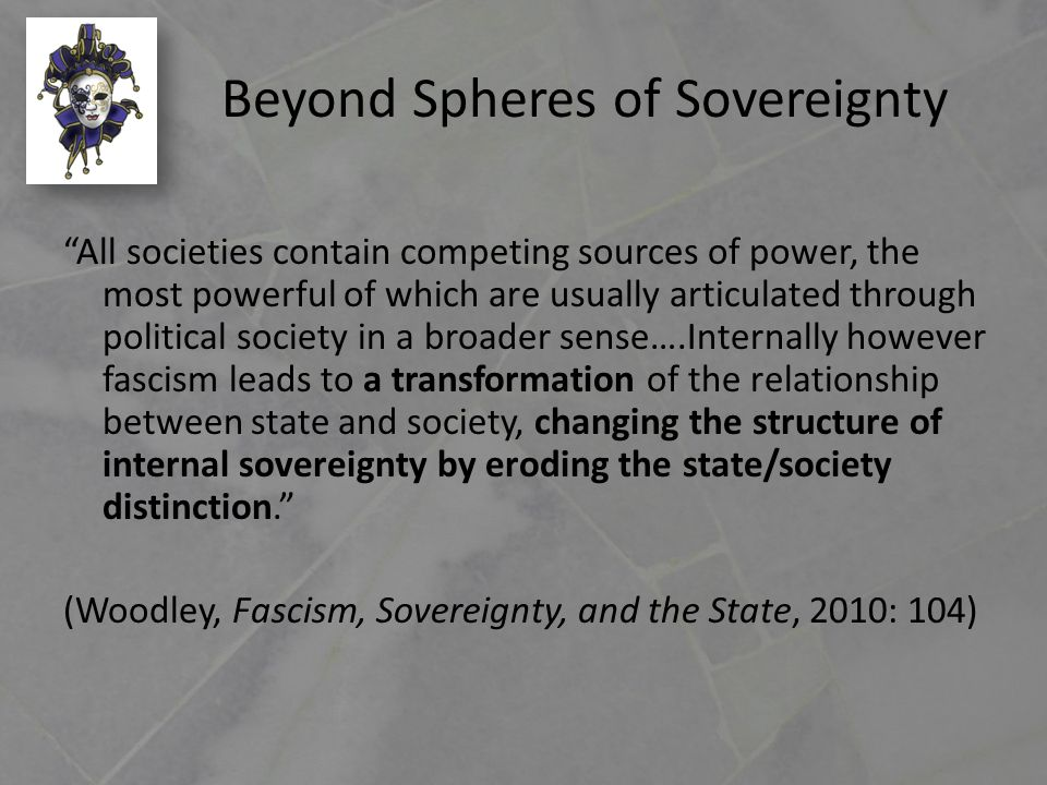 Beyond Spheres of Sovereignty All societies contain competing sources of power, the most powerful of which are usually articulated through political society in a broader sense….Internally however fascism leads to a transformation of the relationship between state and society, changing the structure of internal sovereignty by eroding the state/society distinction. (Woodley, Fascism, Sovereignty, and the State, 2010: 104)