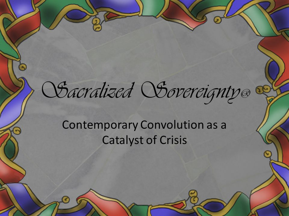 Sacralized Sovereignty ® Contemporary Convolution as a Catalyst of Crisis
