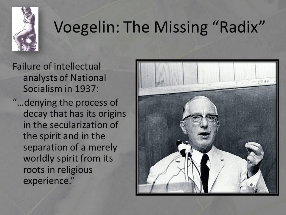 Voegelin: The Missing Radix Failure of intellectual analysts of National Socialism in 1937: …denying the process of decay that has its origins in the secularization of the spirit and in the separation of a merely worldly spirit from its roots in religious experience.