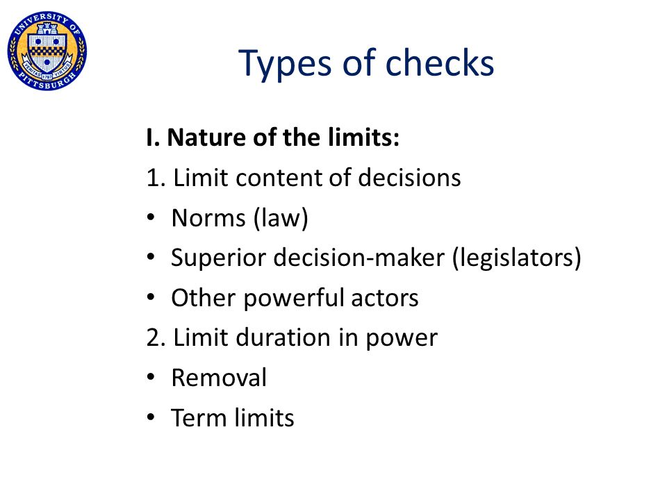 Types of checks I. Nature of the limits: 1. Limit content of decisions Norms (law) Superior decision-maker (legislators) Other powerful actors 2. Limi