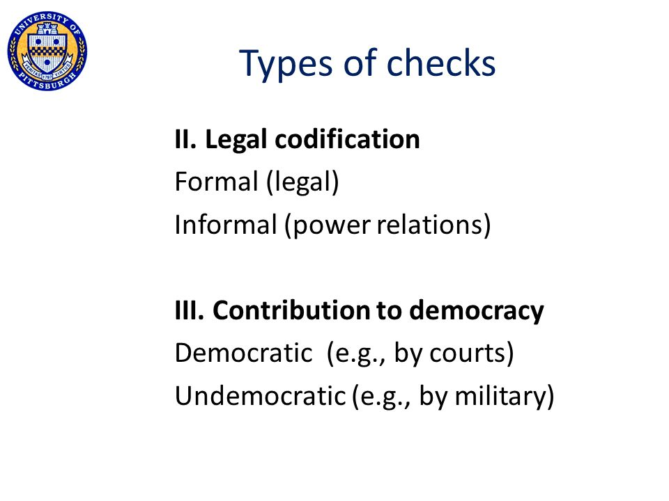 Types of checks II. Legal codification Formal (legal) Informal (power relations) III. Contribution to democracy Democratic (e.g., by courts) Undemocra
