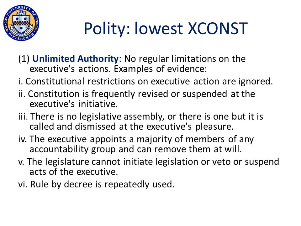 Polity: lowest XCONST (1) Unlimited Authority: No regular limitations on the executive's actions. Examples of evidence: i. Constitutional restrictions
