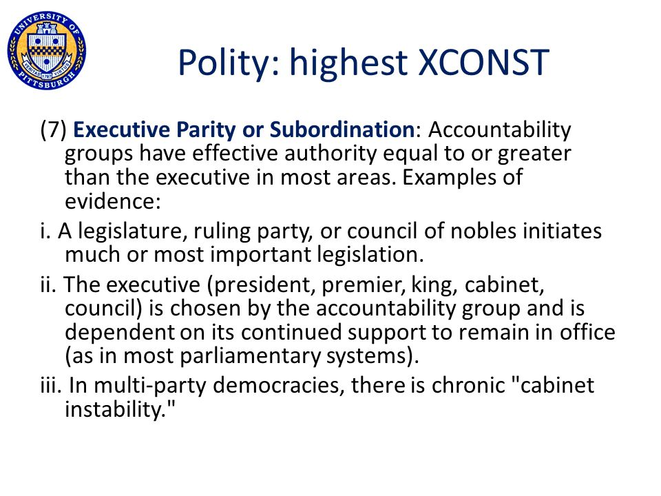 Polity: highest XCONST (7) Executive Parity or Subordination: Accountability groups have effective authority equal to or greater than the executive in most areas.
