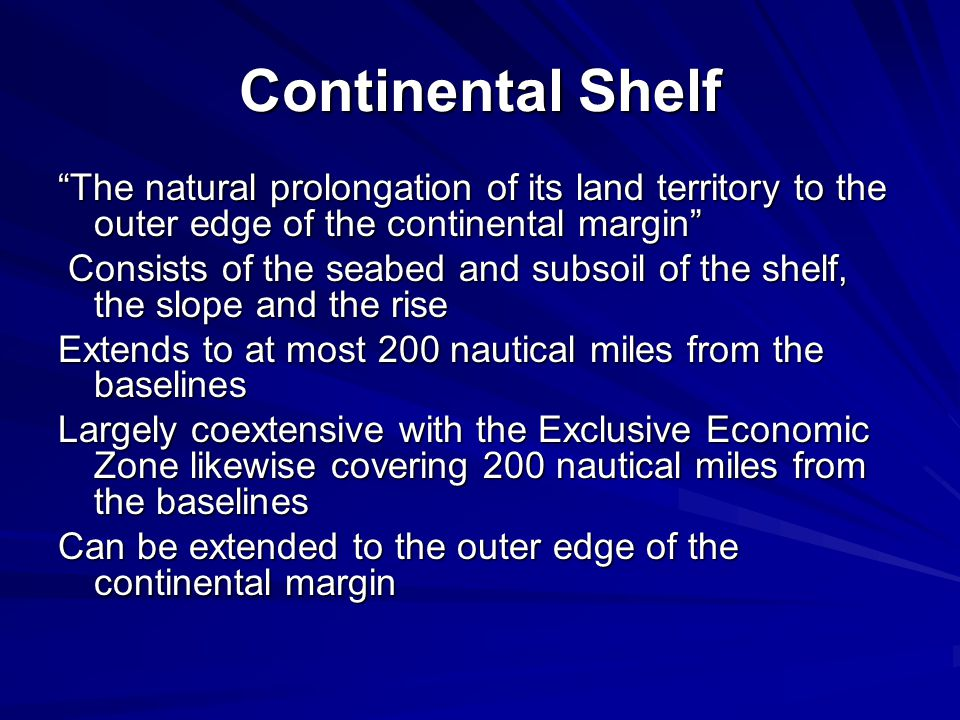 Continental Shelf The natural prolongation of its land territory to the outer edge of the continental margin Consists of the seabed and subsoil of the shelf, the slope and the rise Consists of the seabed and subsoil of the shelf, the slope and the rise Extends to at most 200 nautical miles from the baselines Largely coextensive with the Exclusive Economic Zone likewise covering 200 nautical miles from the baselines Can be extended to the outer edge of the continental margin