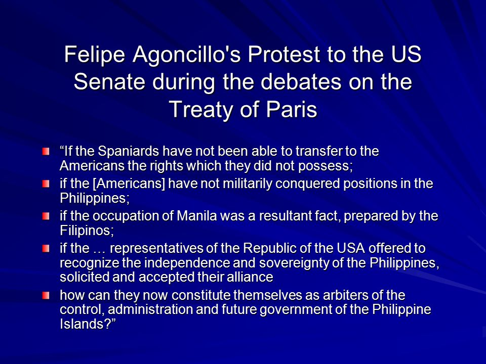 Felipe Agoncillo s Protest to the US Senate during the debates on the Treaty of Paris If the Spaniards have not been able to transfer to the Americans the rights which they did not possess; if the [Americans] have not militarily conquered positions in the Philippines; if the occupation of Manila was a resultant fact, prepared by the Filipinos; if the … representatives of the Republic of the USA offered to recognize the independence and sovereignty of the Philippines, solicited and accepted their alliance how can they now constitute themselves as arbiters of the control, administration and future government of the Philippine Islands?