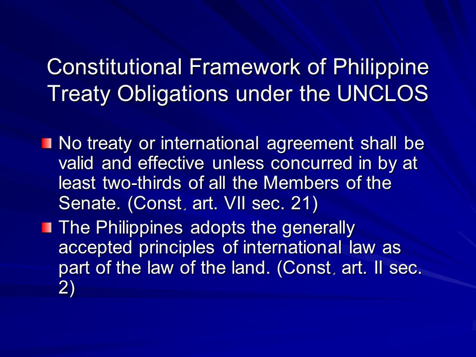 Constitutional Framework of Philippine Treaty Obligations under the UNCLOS No treaty or international agreement shall be valid and effective unless concurred in by at least two-thirds of all the Members of the Senate.