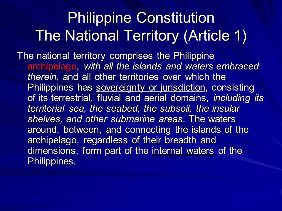 Philippine Constitution The National Territory (Article 1) The national territory comprises the Philippine archipelago, with all the islands and waters embraced therein, and all other territories over which the Philippines has sovereignty or jurisdiction, consisting of its terrestrial, fluvial and aerial domains, including its territorial sea, the seabed, the subsoil, the insular shelves, and other submarine areas.