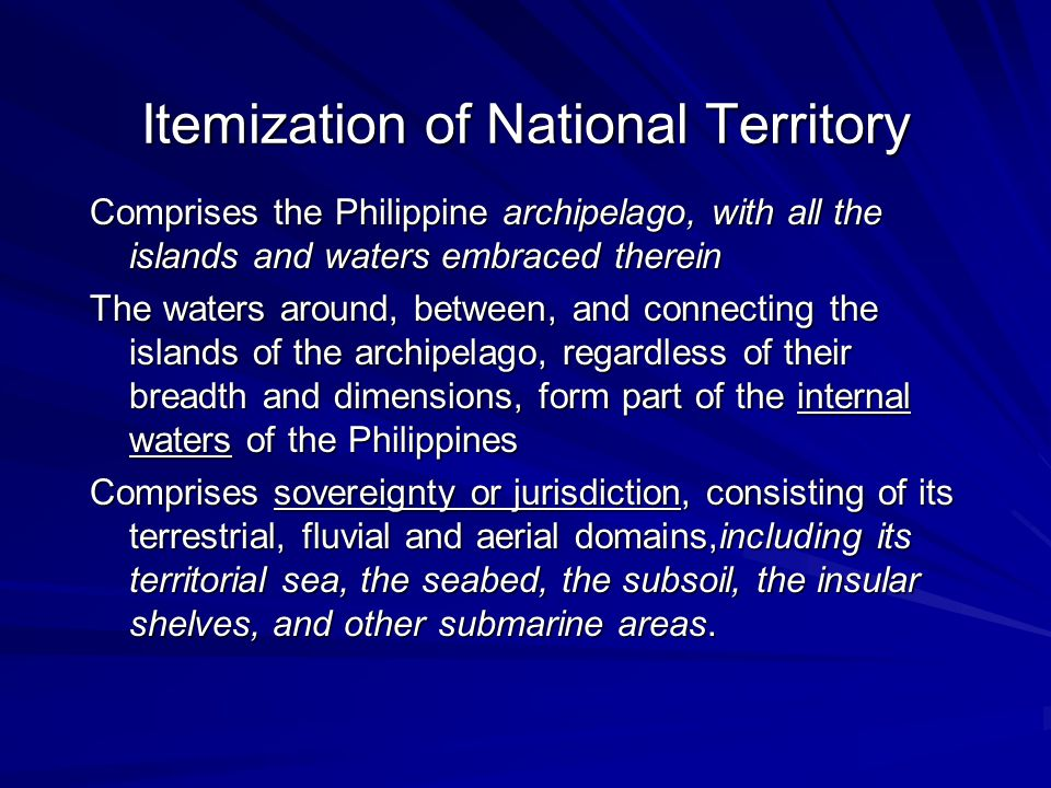 Itemization of National Territory Comprises the Philippine archipelago, with all the islands and waters embraced therein The waters around, between, and connecting the islands of the archipelago, regardless of their breadth and dimensions, form part of the internal waters of the Philippines Comprises sovereignty or jurisdiction, consisting of its terrestrial, fluvial and aerial domains,including its territorial sea, the seabed, the subsoil, the insular shelves, and other submarine areas.