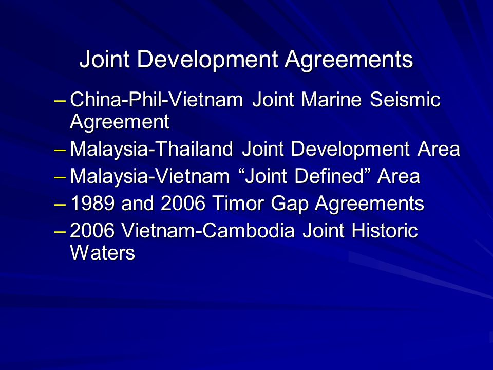 Joint Development Agreements –China-Phil-Vietnam Joint Marine Seismic Agreement –Malaysia-Thailand Joint Development Area –Malaysia-Vietnam Joint Defined Area –1989 and 2006 Timor Gap Agreements –2006 Vietnam-Cambodia Joint Historic Waters