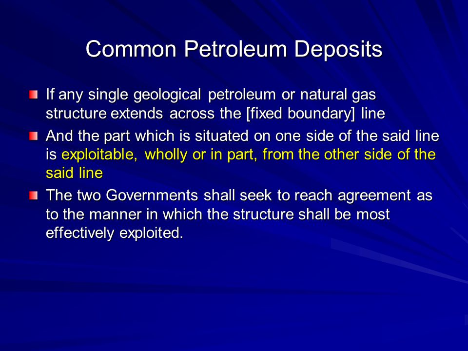 Common Petroleum Deposits If any single geological petroleum or natural gas structure extends across the [fixed boundary] line And the part which is situated on one side of the said line is exploitable, wholly or in part, from the other side of the said line The two Governments shall seek to reach agreement as to the manner in which the structure shall be most effectively exploited.