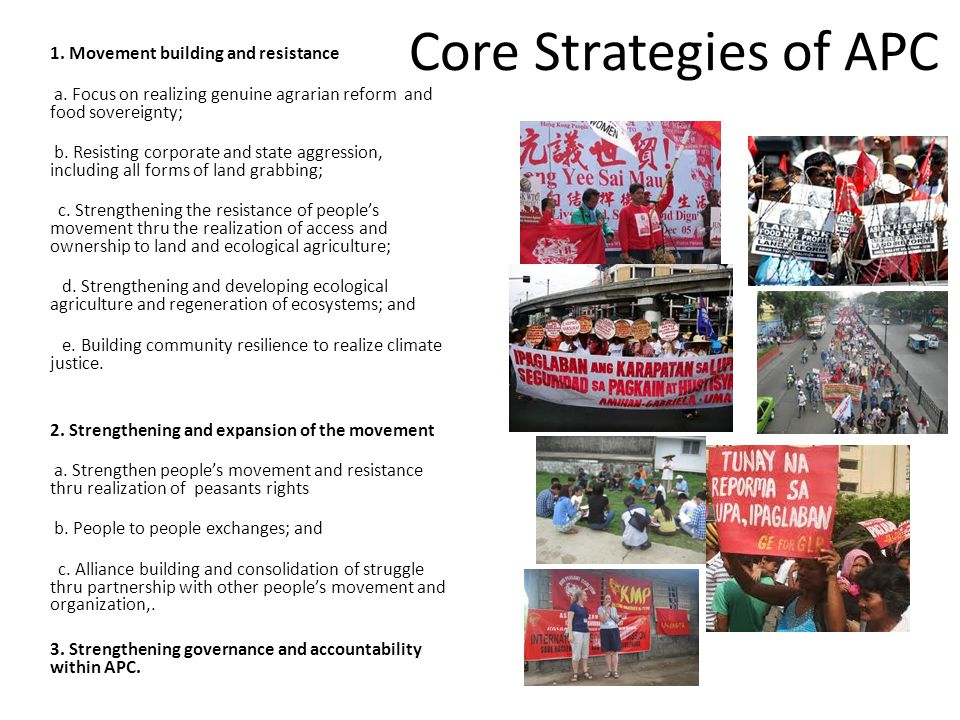 Core Strategies of APC 1. Movement building and resistance a. Focus on realizing genuine agrarian reform and food sovereignty; b. Resisting corporate