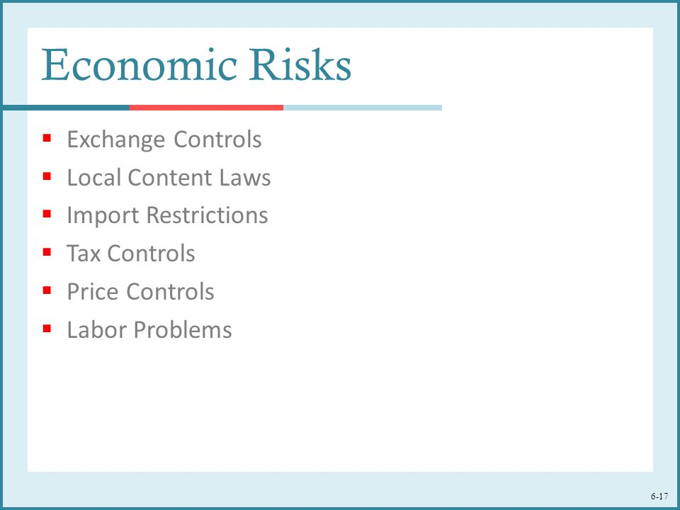 6-17 Economic Risks  Exchange Controls  Local Content Laws  Import Restrictions  Tax Controls  Price Controls  Labor Problems