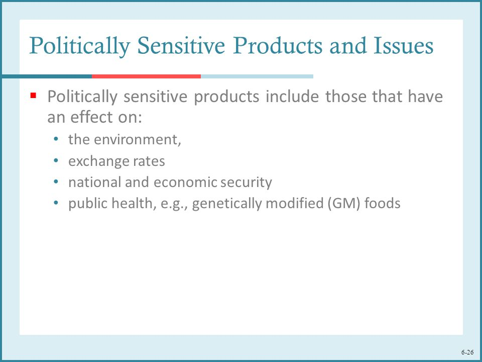 6-26 Politically Sensitive Products and Issues  Politically sensitive products include those that have an effect on: the environment, exchange rates national and economic security public health, e.g., genetically modified (GM) foods