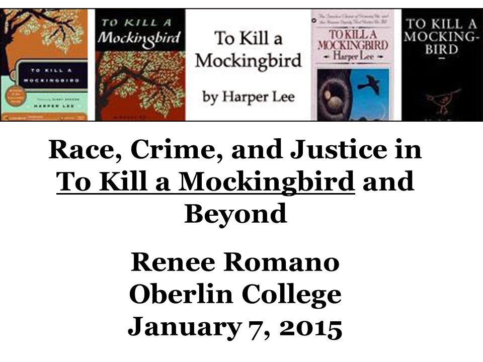 Race, Crime, and Justice in To Kill a Mockingbird and Beyond Renee Romano Oberlin College January 7, 2015