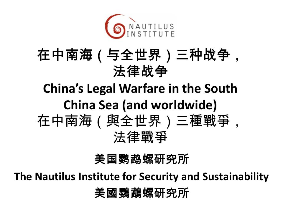 在中南海(与全世界)三种战争, 法律战争 China's Legal Warfare in the South China Sea (and worldwide) 在中南海(與全世界)三種戰爭, 法律戰爭 美国鹦鹉螺研究所 The Nautilus Institute for Security an