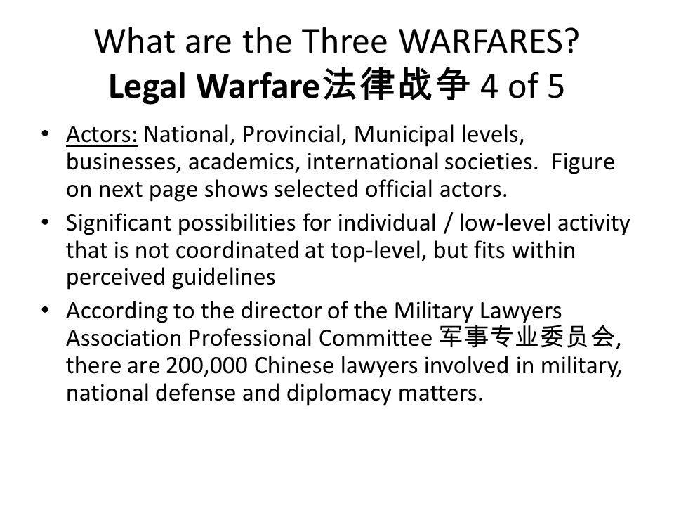 What are the Three WARFARES? Legal Warfare 法律战争 4 of 5 Actors: National, Provincial, Municipal levels, businesses, academics, international societies.