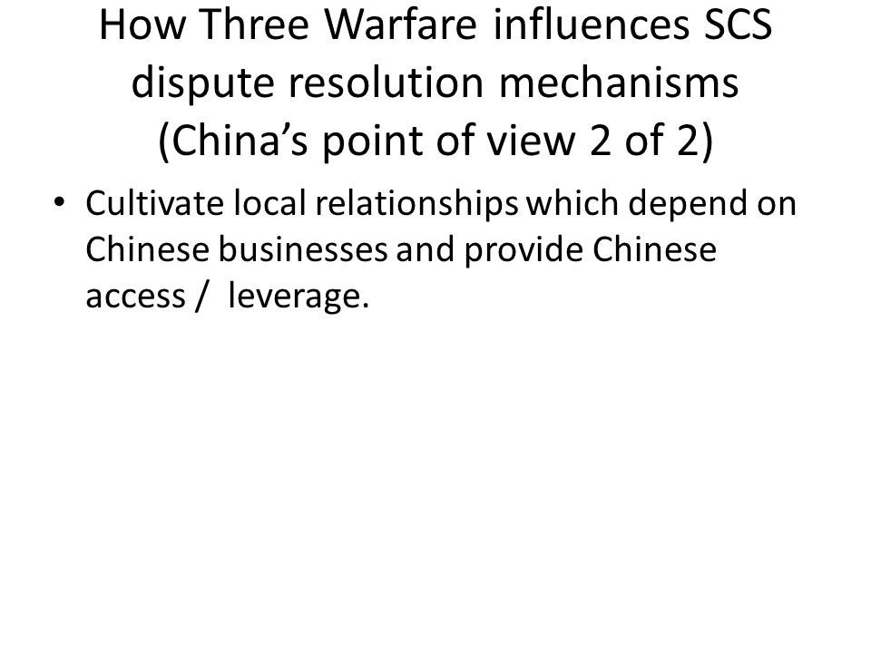 How Three Warfare influences SCS dispute resolution mechanisms (China's point of view 2 of 2) Cultivate local relationships which depend on Chinese bu