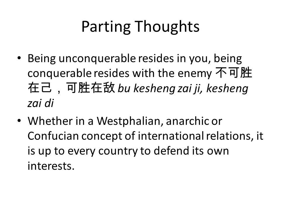 Parting Thoughts Being unconquerable resides in you, being conquerable resides with the enemy 不可胜 在己,可胜在敌 bu kesheng zai ji, kesheng zai di Whether in