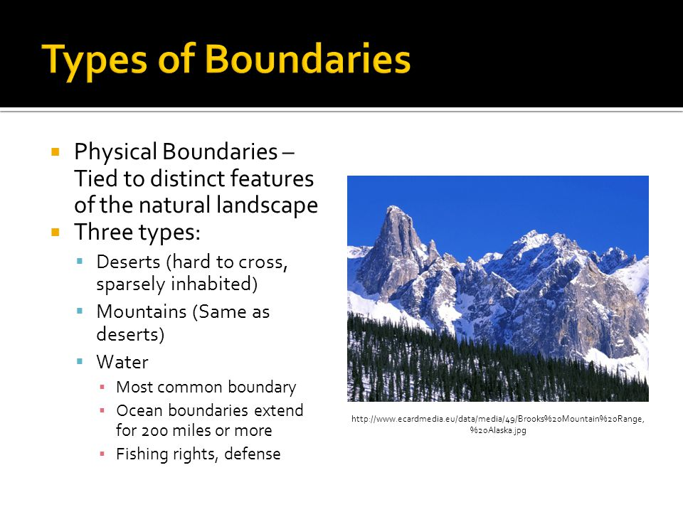  Physical Boundaries – Tied to distinct features of the natural landscape  Three types:  Deserts (hard to cross, sparsely inhabited)  Mountains (Same as deserts)  Water ▪ Most common boundary ▪ Ocean boundaries extend for 200 miles or more ▪ Fishing rights, defense http://www.ecardmedia.eu/data/media/49/Brooks%20Mountain%20Range, %20Alaska.jpg
