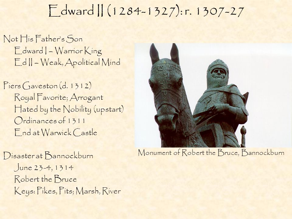 Edward II (1284-1327): r. 1307-27 Not His Father's Son Edward I – Warrior King Ed II – Weak, Apolitical Mind Piers Gaveston (d. 1312) Royal Favorite;