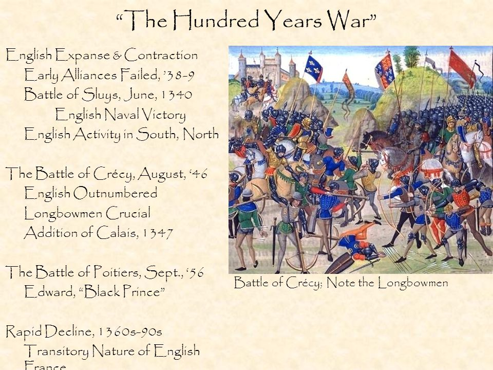 The Hundred Years War English Expanse & Contraction Early Alliances Failed, '38-9 Battle of Sluys, June, 1340 English Naval Victory English Activity in South, North The Battle of Crécy, August, '46 English Outnumbered Longbowmen Crucial Addition of Calais, 1347 The Battle of Poitiers, Sept., '56 Edward, Black Prince Rapid Decline, 1360s-90s Transitory Nature of English France Battle of Crécy; Note the Longbowmen