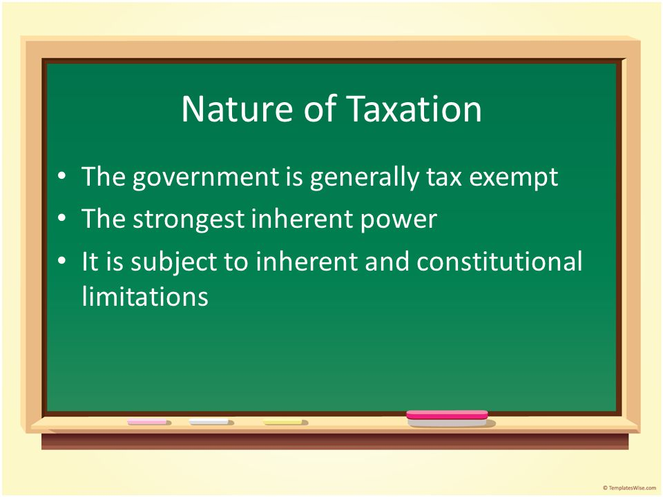 Nature of Taxation The government is generally tax exempt The strongest inherent power It is subject to inherent and constitutional limitations
