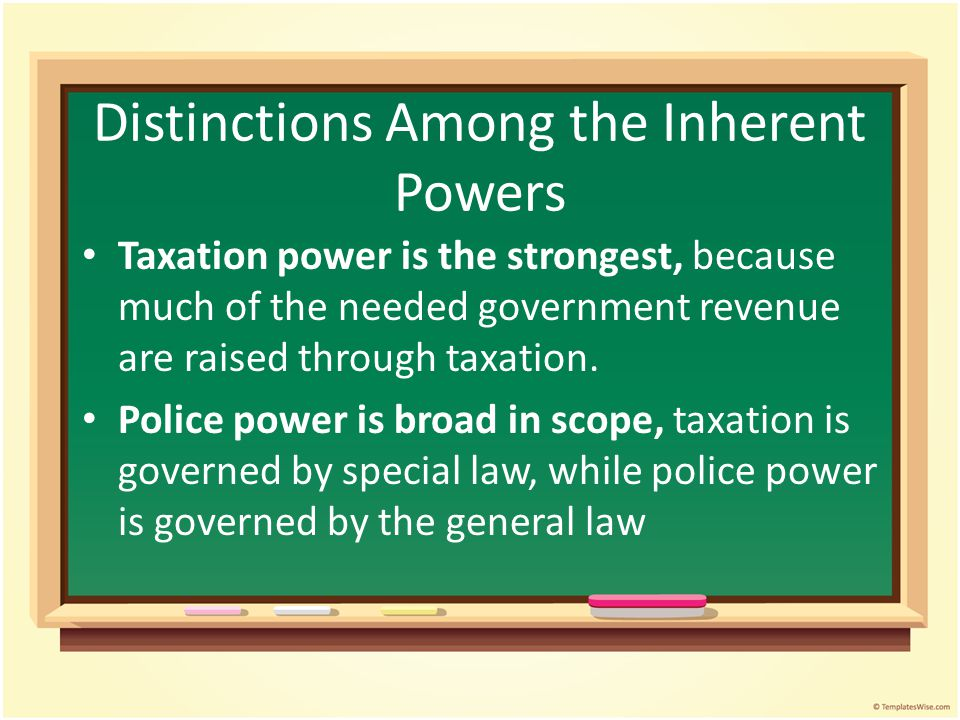 Distinctions Among the Inherent Powers Taxation power is the strongest, because much of the needed government revenue are raised through taxation.