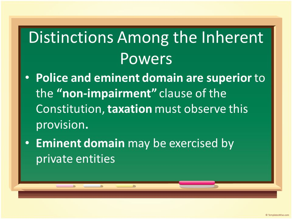 Distinctions Among the Inherent Powers Police and eminent domain are superior to the non-impairment clause of the Constitution, taxation must observe this provision.