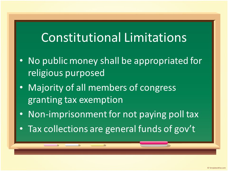 Constitutional Limitations No public money shall be appropriated for religious purposed Majority of all members of congress granting tax exemption Non-imprisonment for not paying poll tax Tax collections are general funds of gov't