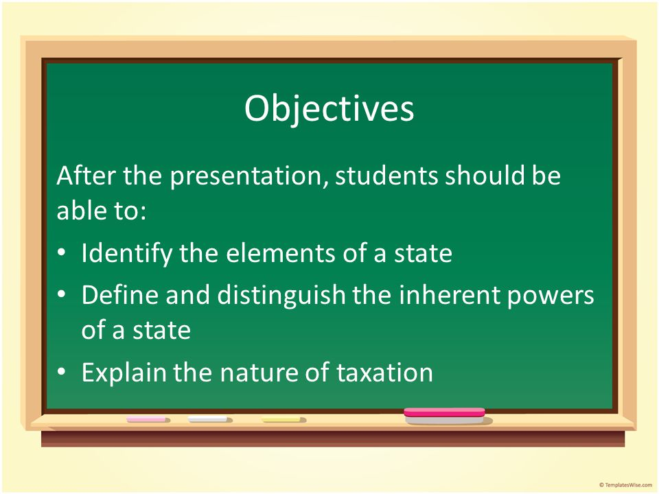 Objectives After the presentation, students should be able to: Identify the elements of a state Define and distinguish the inherent powers of a state Explain the nature of taxation