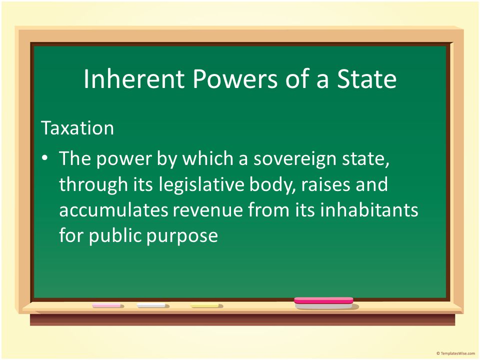 Inherent Powers of a State Taxation The power by which a sovereign state, through its legislative body, raises and accumulates revenue from its inhabitants for public purpose