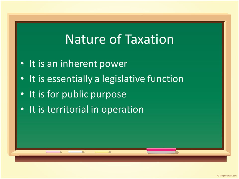 Nature of Taxation It is an inherent power It is essentially a legislative function It is for public purpose It is territorial in operation