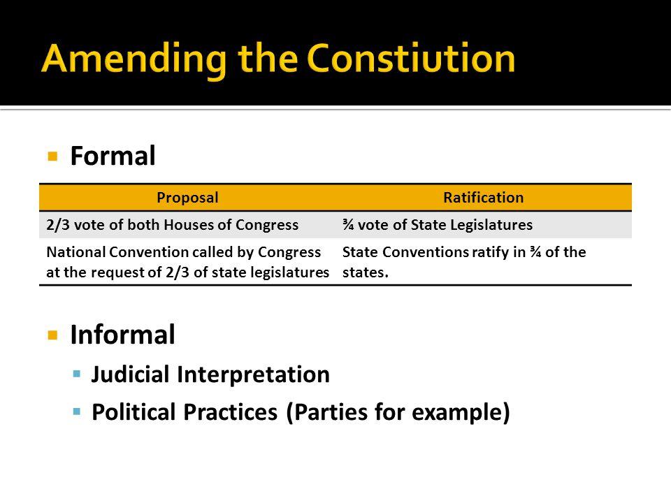  Formal  Informal  Judicial Interpretation  Political Practices (Parties for example) ProposalRatification 2/3 vote of both Houses of Congress¾ vo