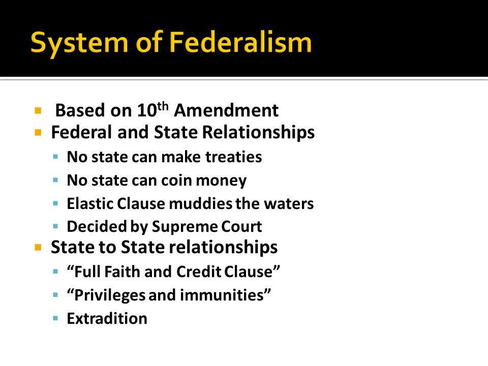  Based on 10 th Amendment  Federal and State Relationships  No state can make treaties  No state can coin money  Elastic Clause muddies the water