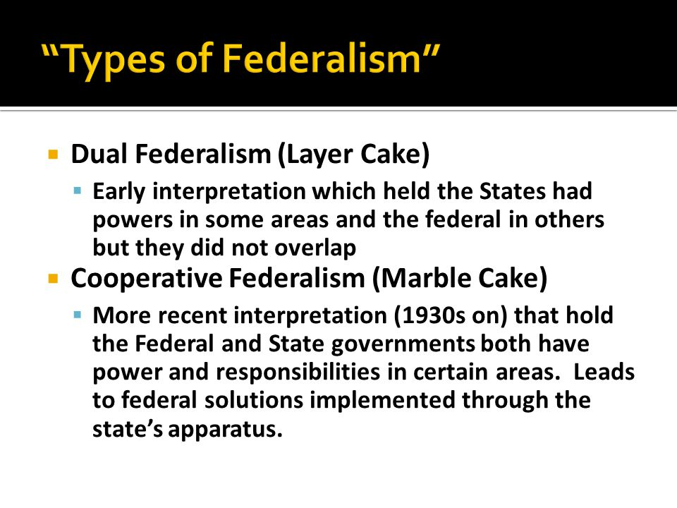  Dual Federalism (Layer Cake)  Early interpretation which held the States had powers in some areas and the federal in others but they did not overla
