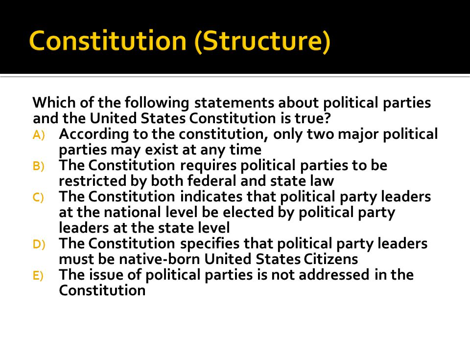 Which of the following statements about political parties and the United States Constitution is true? A) According to the constitution, only two major
