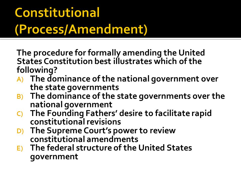  Formal  Informal  Judicial Interpretation  Political Practices (Parties for example) ProposalRatification 2/3 vote of both Houses of Congress¾ vote of State Legislatures National Convention called by Congress at the request of 2/3 of state legislatures State Conventions ratify in ¾ of the states.