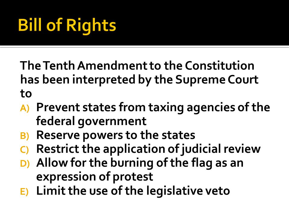The Tenth Amendment to the Constitution has been interpreted by the Supreme Court to A) Prevent states from taxing agencies of the federal government