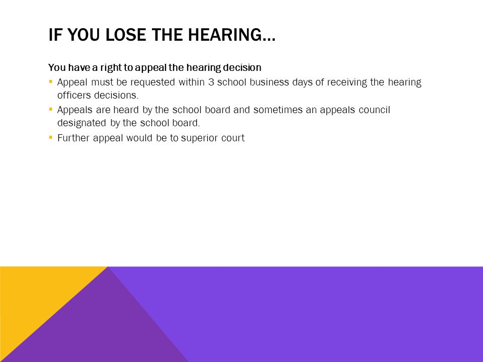IF YOU LOSE THE HEARING… You have a right to appeal the hearing decision  Appeal must be requested within 3 school business days of receiving the hearing officers decisions.
