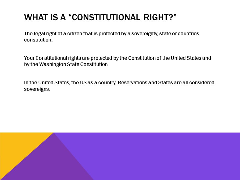 WHAT IS A CONSTITUTIONAL RIGHT The legal right of a citizen that is protected by a sovereignty, state or countries constitution.