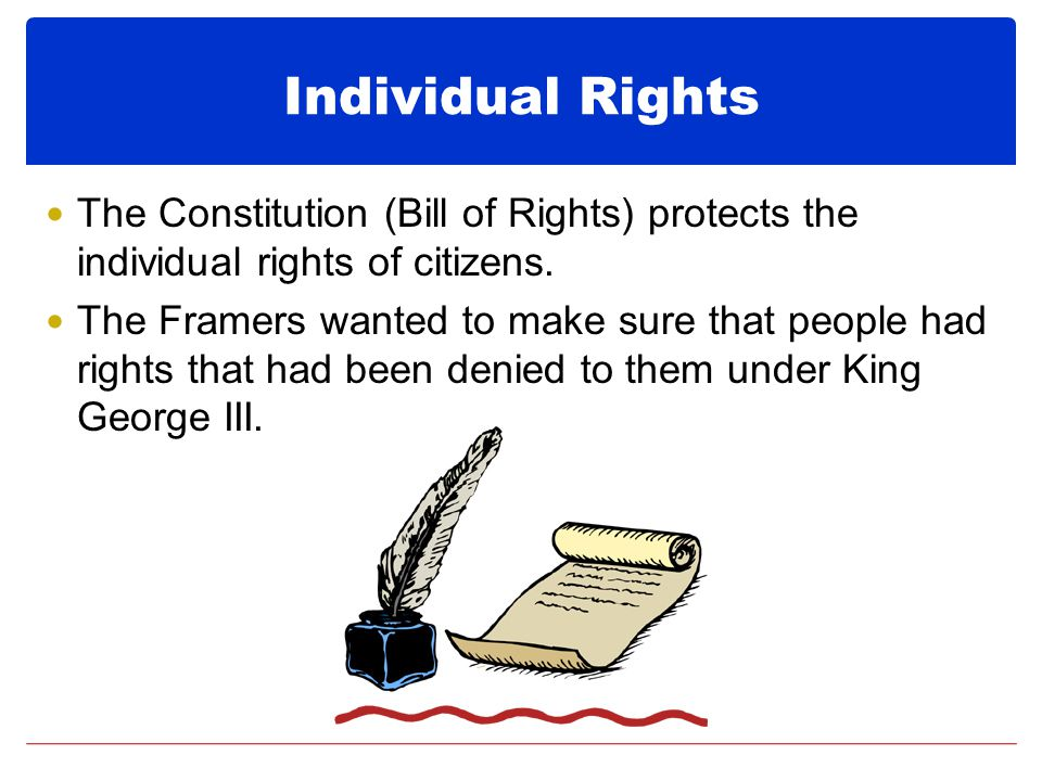 The Constitution (Bill of Rights) protects the individual rights of citizens.