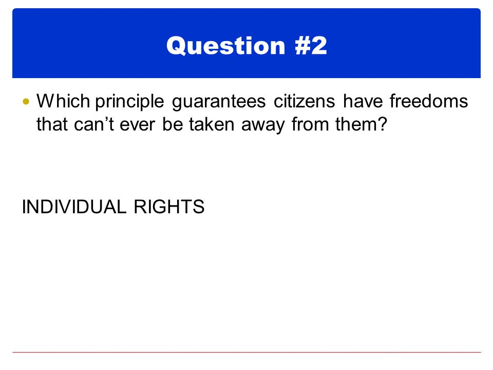 Question #2 Which principle guarantees citizens have freedoms that can't ever be taken away from them.