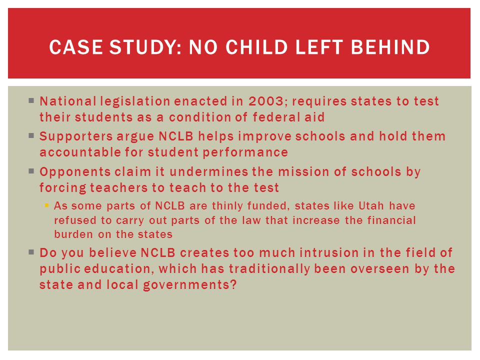  National legislation enacted in 2003; requires states to test their students as a condition of federal aid  Supporters argue NCLB helps improve schools and hold them accountable for student performance  Opponents claim it undermines the mission of schools by forcing teachers to teach to the test  As some parts of NCLB are thinly funded, states like Utah have refused to carry out parts of the law that increase the financial burden on the states  Do you believe NCLB creates too much intrusion in the field of public education, which has traditionally been overseen by the state and local governments.