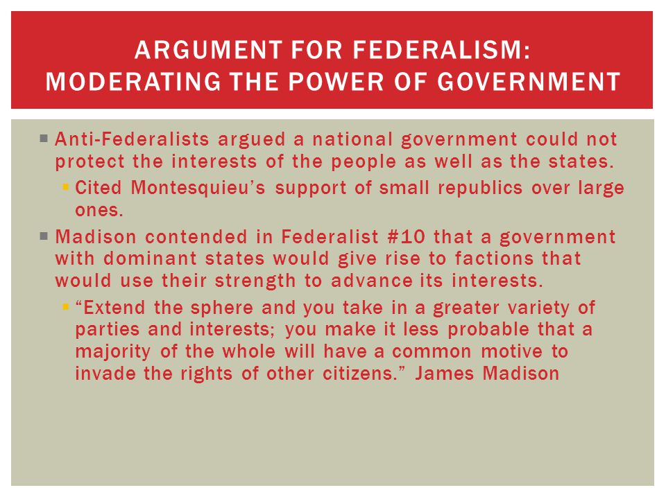 ARGUMENT FOR FEDERALISM: MODERATING THE POWER OF GOVERNMENT  Anti-Federalists argued a national government could not protect the interests of the people as well as the states.