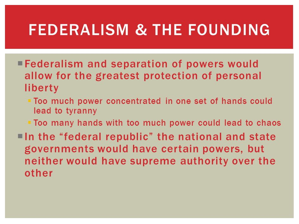 FEDERALISM & THE FOUNDING  Federalism and separation of powers would allow for the greatest protection of personal liberty  Too much power concentrated in one set of hands could lead to tyranny  Too many hands with too much power could lead to chaos  In the federal republic the national and state governments would have certain powers, but neither would have supreme authority over the other